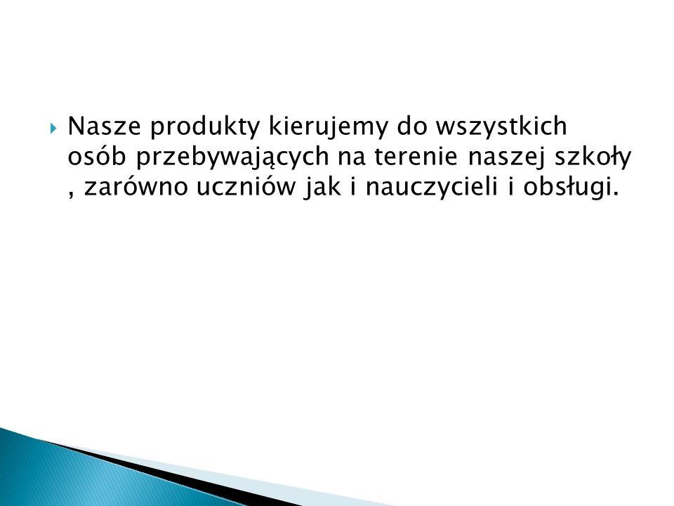  Nasze produkty kierujemy do wszystkich osób przebywających na terenie naszej szkoły, zarówno uczniów jak i nauczycieli i obsługi.