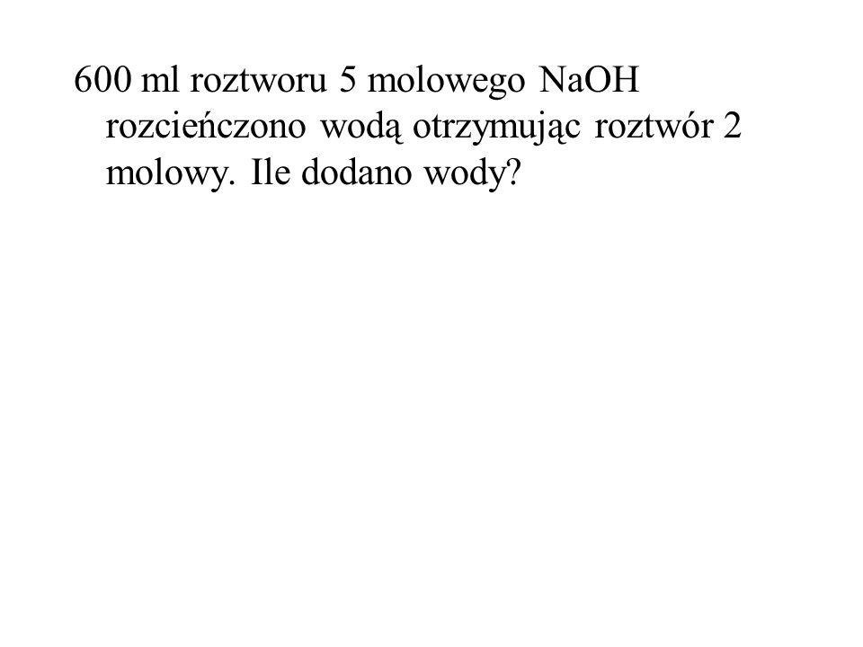 600 ml roztworu 5 molowego NaOH rozcieńczono wodą otrzymując roztwór 2 molowy. Ile dodano wody?