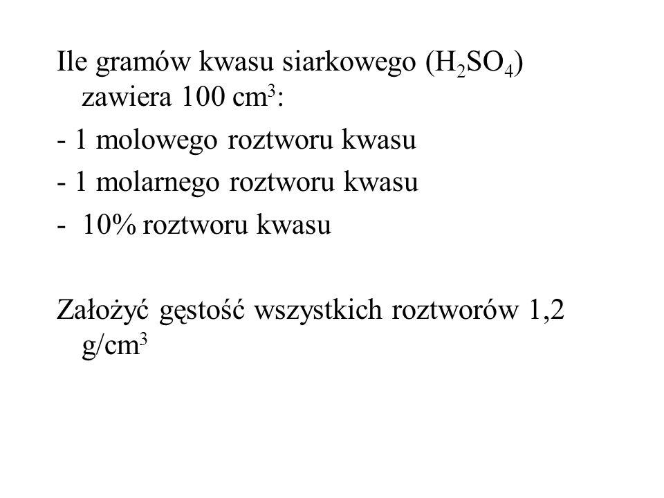 Ile gramów kwasu siarkowego (H 2 SO 4 ) zawiera 100 cm 3 : - 1 molowego roztworu kwasu - 1 molarnego roztworu kwasu -10% roztworu kwasu Założyć gęstoś