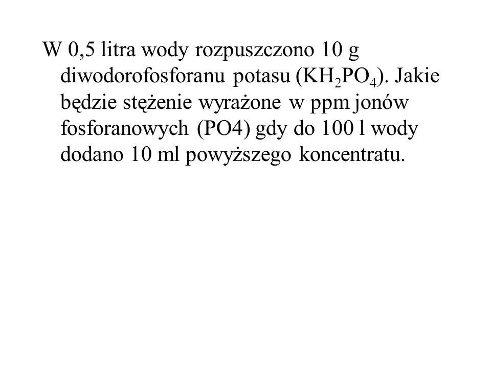 W 0,5 litra wody rozpuszczono 10 g diwodorofosforanu potasu (KH 2 PO 4 ). Jakie będzie stężenie wyrażone w ppm jonów fosforanowych (PO4) gdy do 100 l