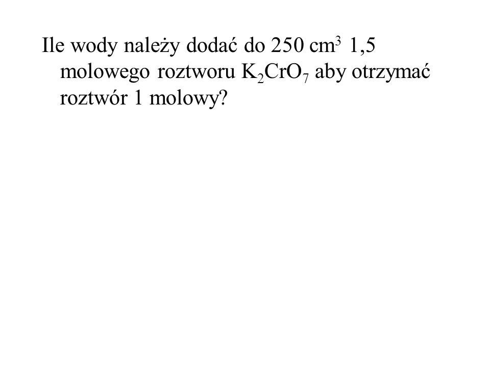 Ile wody należy dodać do 250 cm 3 1,5 molowego roztworu K 2 CrO 7 aby otrzymać roztwór 1 molowy?