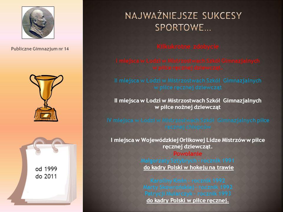 Publiczne Gimnazjum nr 14 od 1999 do 2011 Kilkukrotne zdobycie I miejsca w Łodzi w Mistrzostwach Szkół Gimnazjalnych w piłce ręcznej dziewcząt. II mie