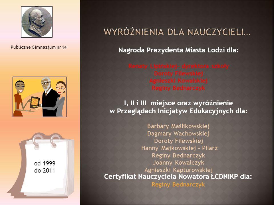 Publiczne Gimnazjum nr 14 od 1999 do 2011 Nagroda Prezydenta Miasta Łodzi dla: Renaty Lipińskiej- dyrektora szkoły Doroty Filewskiej Agnieszki Kowalsk
