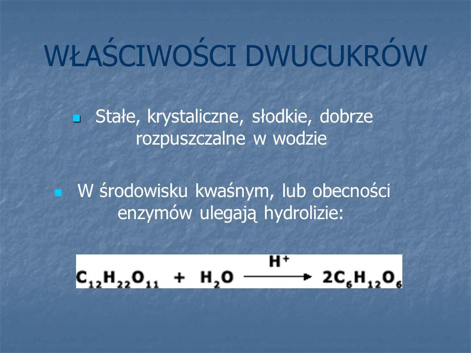 WŁAŚCIWOŚCI DWUCUKRÓW Stałe, krystaliczne, słodkie, dobrze rozpuszczalne w wodzie W środowisku kwaśnym, lub obecności enzymów ulegają hydrolizie: