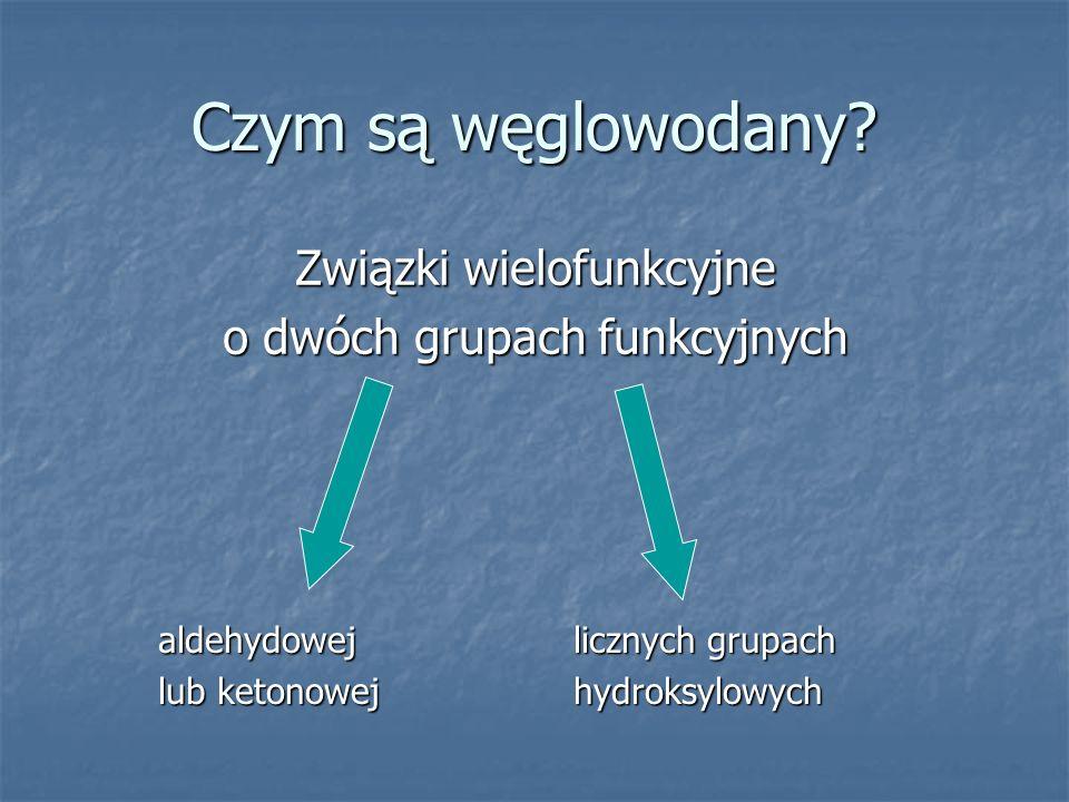 Czym są węglowodany? Związki wielofunkcyjne o dwóch grupach funkcyjnych aldehydowej lub ketonowej licznych grupach licznych grupach hydroksylowych hyd