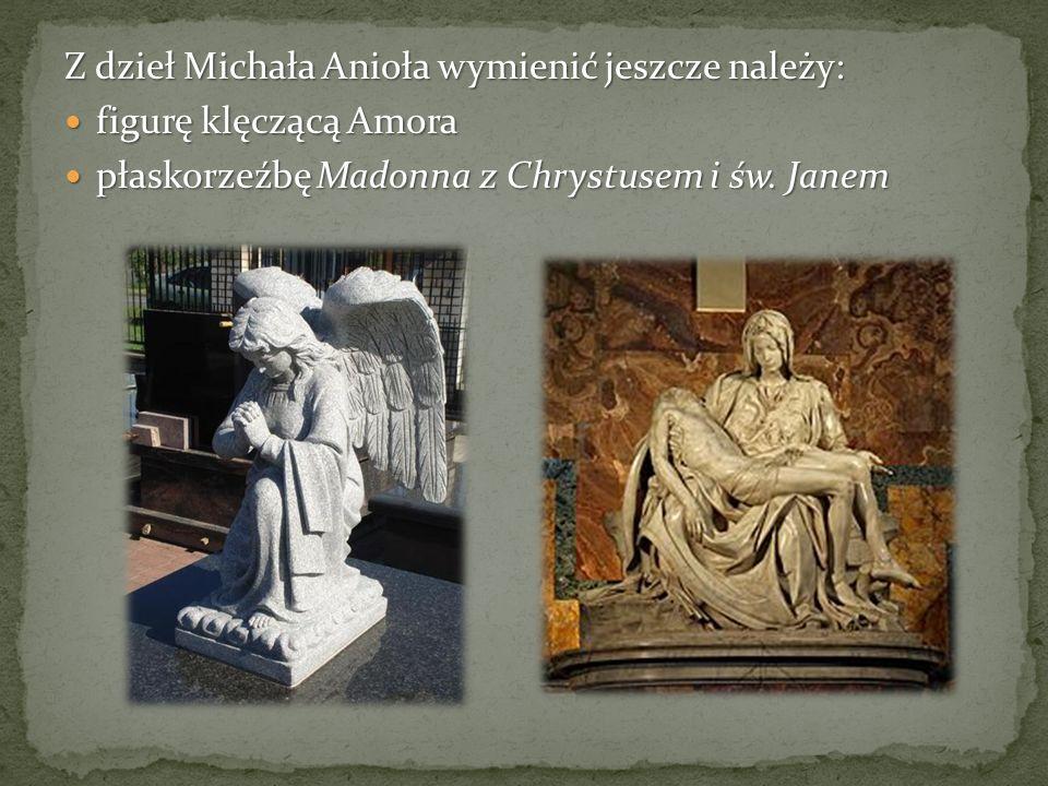 Z dzieł Michała Anioła wymienić jeszcze należy: figurę klęczącą Amora figurę klęczącą Amora płaskorzeźbę Madonna z Chrystusem i św.