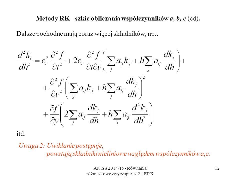 ANiSS 2014/15 - Równania różniczkowe zwyczajne cz.2 - ERK 13 Korzystna okoliczność: mamy obliczyć pochodne w zerze, a po podstawieniu h=0 otrzymujemy wzory w postaci jawnej (ale nie uwalniamy się od nieliniowości): Metody RK - szkic obliczania współczynników a, b, c (cd).