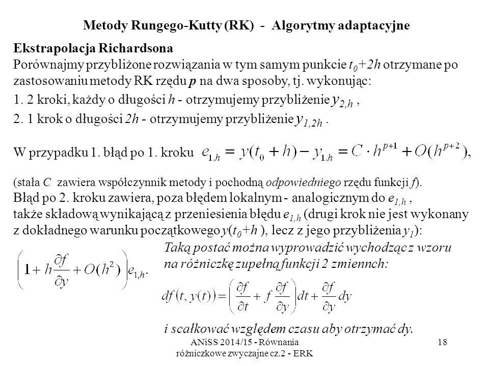 ANiSS 2014/15 - Równania różniczkowe zwyczajne cz.2 - ERK 19 Metody Rungego-Kutty (RK) - Algorytmy adaptacyjne Ekstrapolacja Richardsona e 1,2h =  1,2h  1,h e 2,h  1,h  2,h h h Rozwiązanie numeryczne z krokiem 2h Rozwiązanie numeryczne z krokiem h Rozwiązanie dokładne  - błąd lokalny e - błąd globalny y 1,h y(t 0 +h) y 2,h y 1,2h y(t 0 +2h) t y
