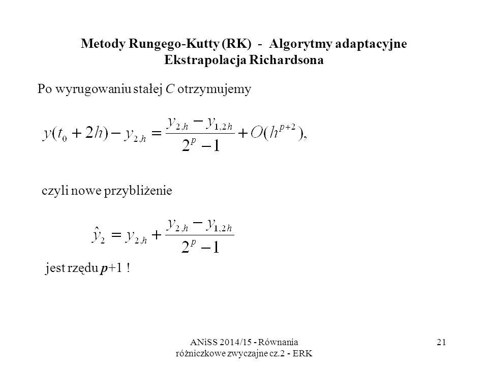 ANiSS 2014/15 - Równania różniczkowe zwyczajne cz.2 - ERK 22 Metody Rungego-Kutty (RK) - Algorytmy adaptacyjne Zastosowanie pomysłu Richardsona do metod RK: Mając wyniki dwóch metod można: - wyrugować stałą błędu rzędu p i uzyskać przybliżenie rozwiązania rzędu p +1, ale także: - z tych samych równań wyrugować rozwiązanie dokładne i uzyskać przybliżenie błędu rzędu p.