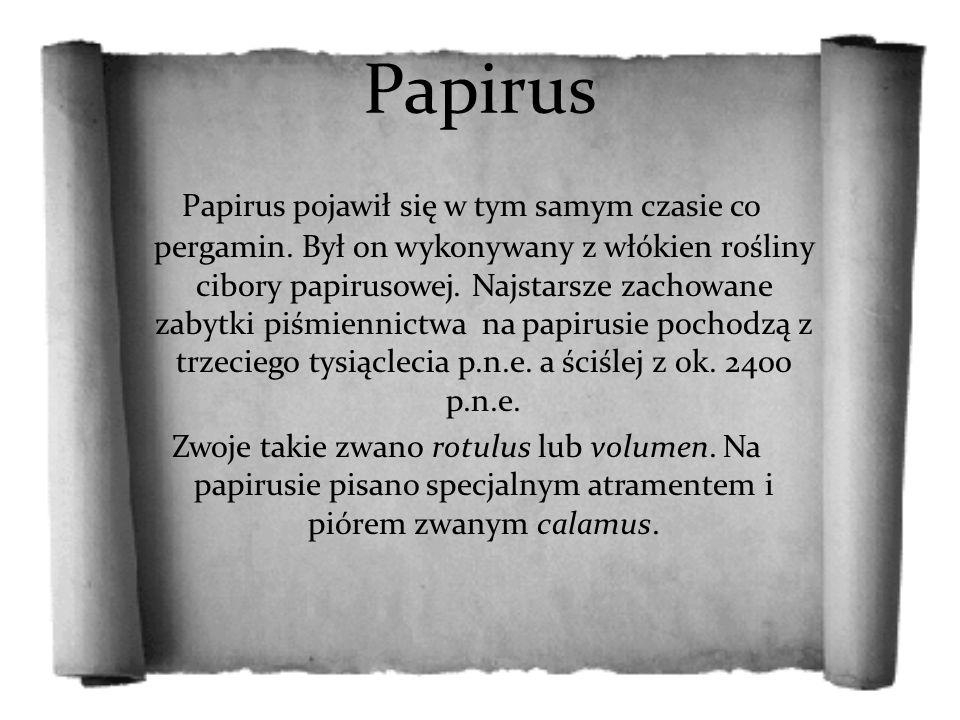 Papirus Papirus pojawił się w tym samym czasie co pergamin. Był on wykonywany z włókien rośliny cibory papirusowej. Najstarsze zachowane zabytki piśmi