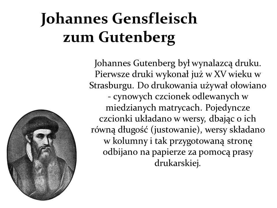 Johannes Gensfleisch zum Gutenberg Johannes Gutenberg był wynalazcą druku. Pierwsze druki wykonał już w XV wieku w Strasburgu. Do drukowania używał oł