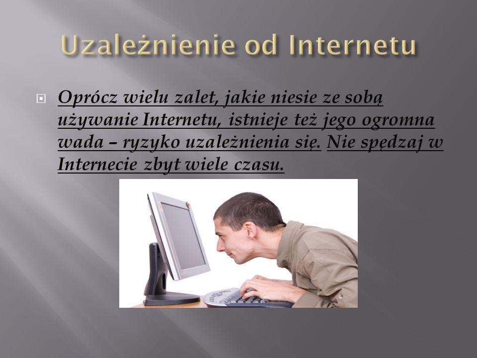  Oprócz wielu zalet, jakie niesie ze sobą używanie Internetu, istnieje też jego ogromna wada – ryzyko uzależnienia się.