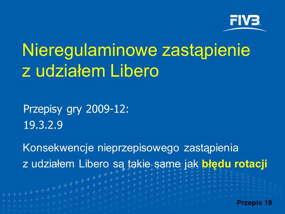 Przepisy gry 2009-12: 19.3.2.9 Konsekwencje nieprzepisowego zastąpienia z udziałem Libero są takie same jak błędu rotacji Nieregulaminowe zastąpienie