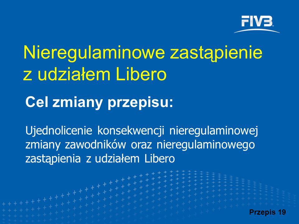 Ujednolicenie konsekwencji nieregulaminowej zmiany zawodników oraz nieregulaminowego zastąpienia z udziałem Libero Cel zmiany przepisu: Przepis 19 Nieregulaminowe zastąpienie z udziałem Libero