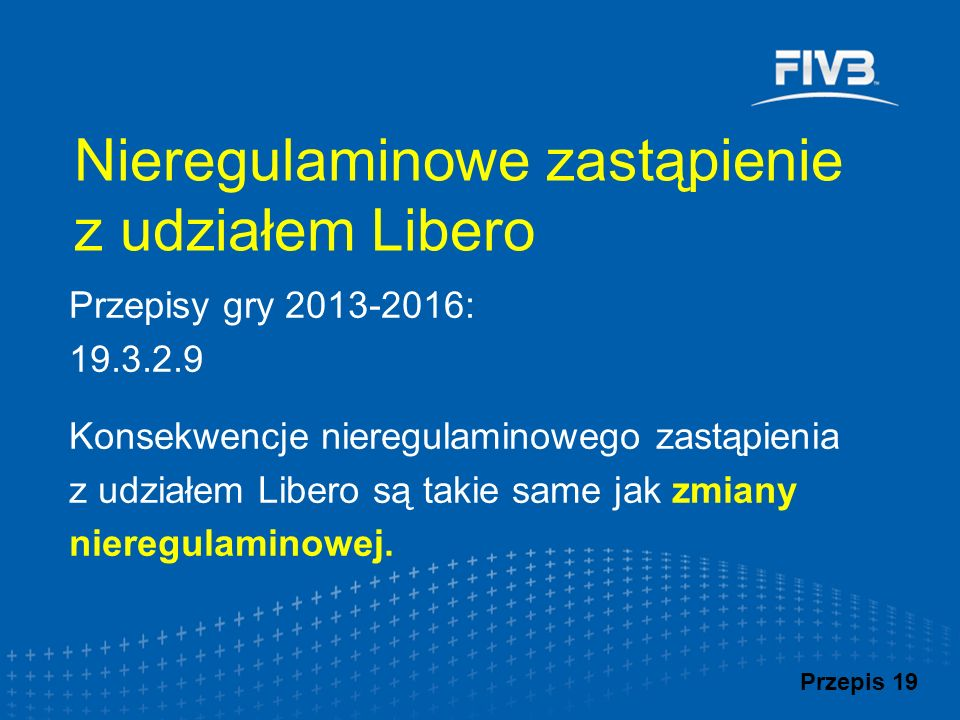 Przepisy gry 2013-2016: 19.3.2.9 Konsekwencje nieregulaminowego zastąpienia z udziałem Libero są takie same jak zmiany nieregulaminowej. Nieregulamino