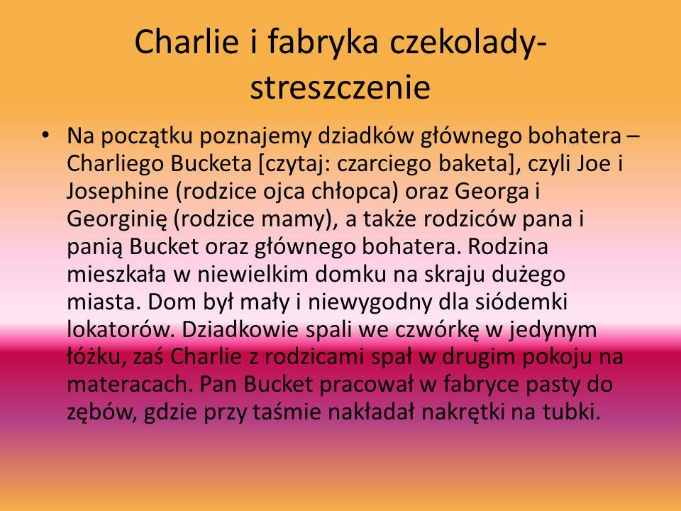 Charlie i fabryka czekolady- streszczenie Na początku poznajemy dziadków głównego bohatera – Charliego Bucketa [czytaj: czarciego baketa], czyli Joe i Josephine (rodzice ojca chłopca) oraz Georga i Georginię (rodzice mamy), a także rodziców pana i panią Bucket oraz głównego bohatera.