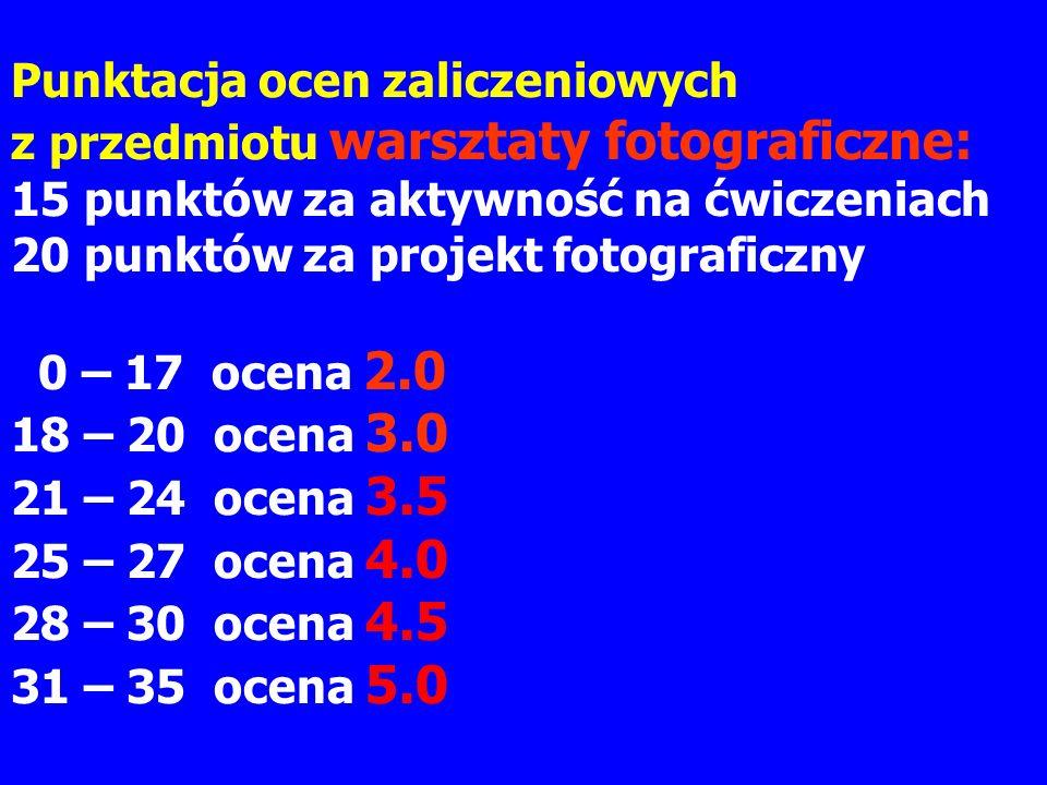 Punktacja ocen zaliczeniowych z przedmiotu warsztaty fotograficzne: 15 punktów za aktywność na ćwiczeniach 20 punktów za projekt fotograficzny 0 – 17 ocena 2.0 18 – 20 ocena 3.0 21 – 24 ocena 3.5 25 – 27 ocena 4.0 28 – 30 ocena 4.5 31 – 35 ocena 5.0
