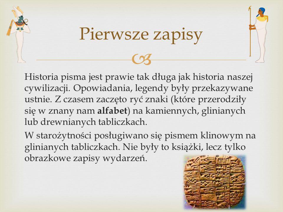  Historia pisma jest prawie tak długa jak historia naszej cywilizacji. Opowiadania, legendy były przekazywane ustnie. Z czasem zaczęto ryć znaki (któ