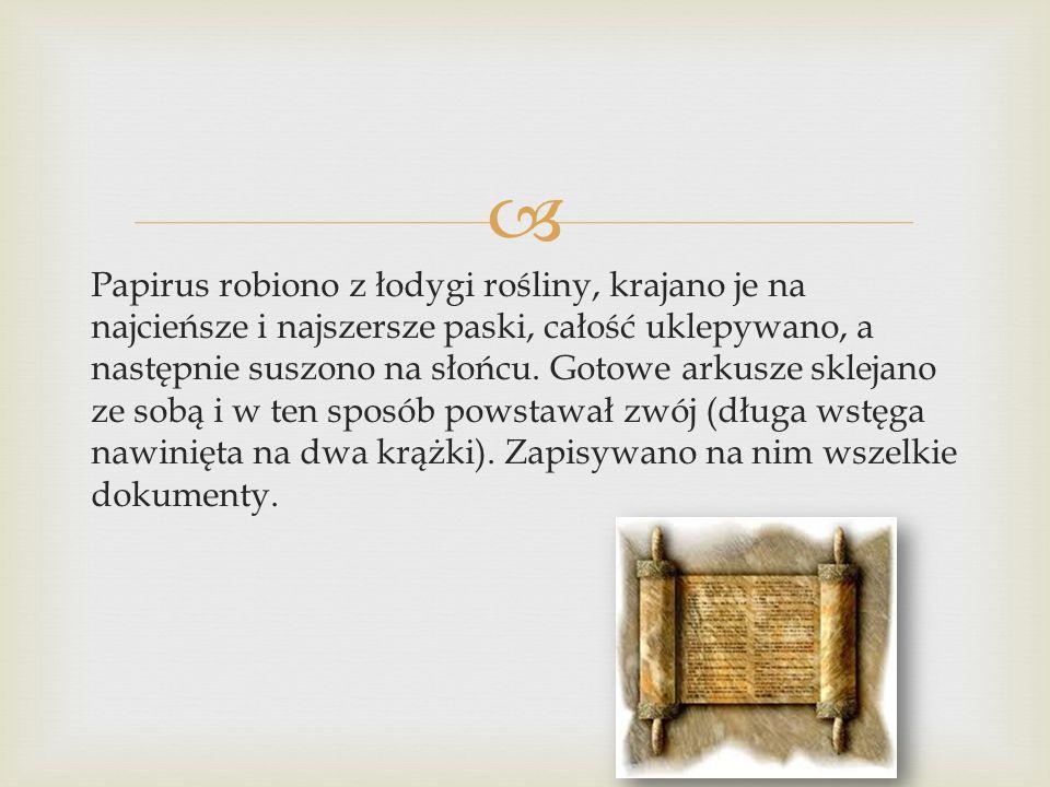  Papirus robiono z łodygi rośliny, krajano je na najcieńsze i najszersze paski, całość uklepywano, a następnie suszono na słońcu. Gotowe arkusze skle