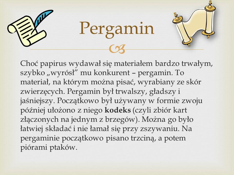 """ Choć papirus wydawał się materiałem bardzo trwałym, szybko """"wyrósł"""" mu konkurent – pergamin. To materiał, na którym można pisać, wyrabiany ze skór z"""