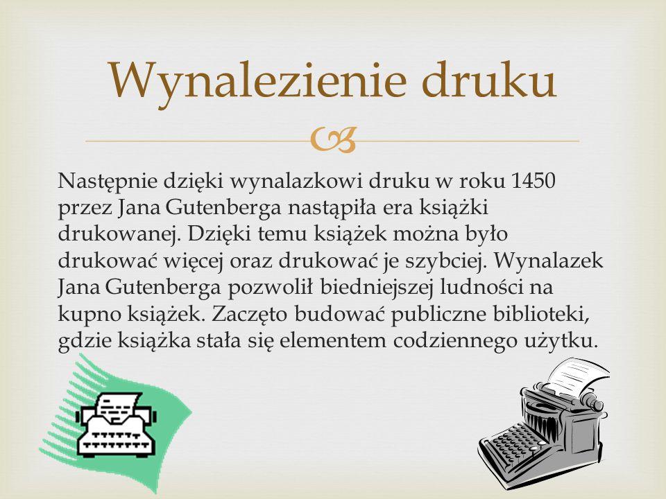  Następnie dzięki wynalazkowi druku w roku 1450 przez Jana Gutenberga nastąpiła era książki drukowanej. Dzięki temu książek można było drukować więce