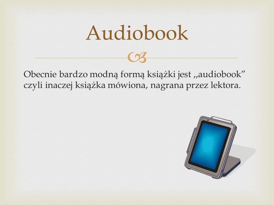 """ Obecnie bardzo modną formą książki jest,,audiobook"""" czyli inaczej książka mówiona, nagrana przez lektora. Audiobook"""