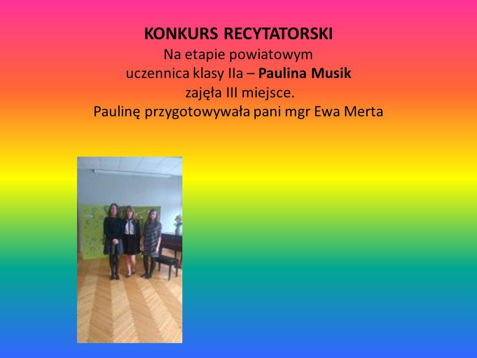 KONKURS RECYTATORSKI Na etapie powiatowym uczennica klasy IIa – Paulina Musik zajęła III miejsce. Paulinę przygotowywała pani mgr Ewa Merta