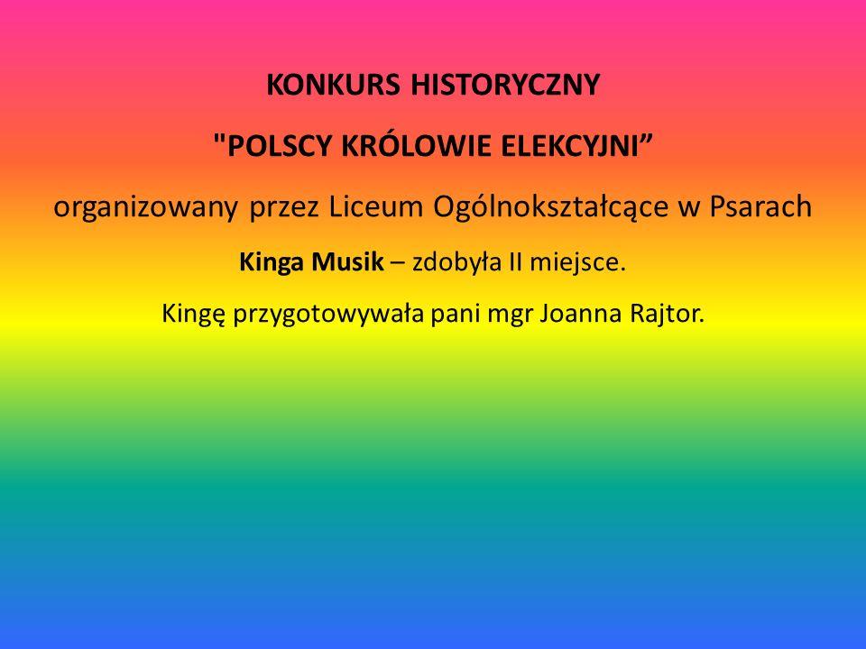 KONKURS HISTORYCZNY POLSCY KRÓLOWIE ELEKCYJNI organizowany przez Liceum Ogólnokształcące w Psarach Kinga Musik – zdobyła II miejsce.