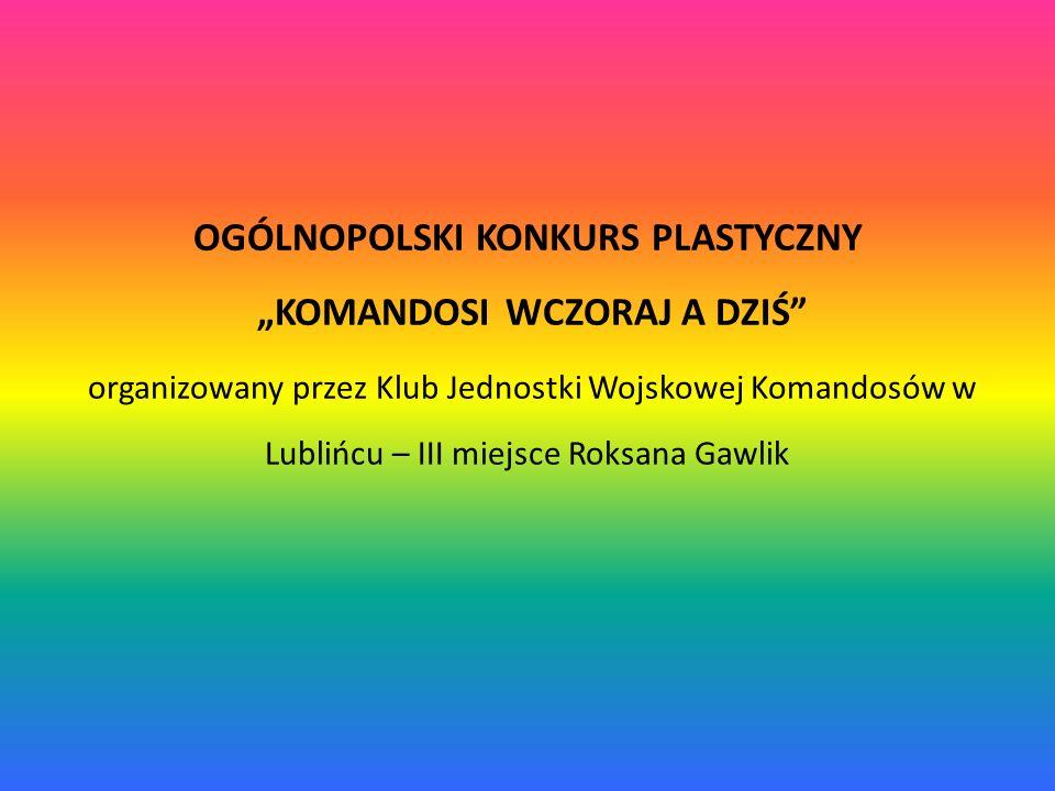 """OGÓLNOPOLSKI KONKURS PLASTYCZNY """"KOMANDOSI WCZORAJ A DZIŚ organizowany przez Klub Jednostki Wojskowej Komandosów w Lublińcu – III miejsce Roksana Gawlik"""