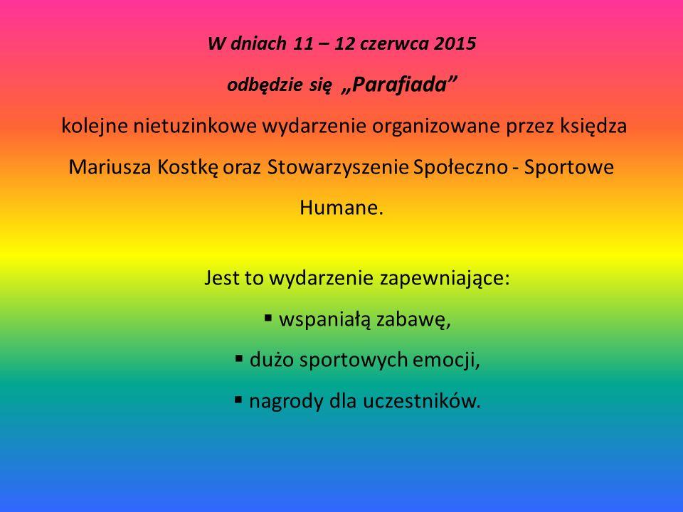 """W dniach 11 – 12 czerwca 2015 odbędzie się """"Parafiada kolejne nietuzinkowe wydarzenie organizowane przez księdza Mariusza Kostkę oraz Stowarzyszenie Społeczno - Sportowe Humane."""