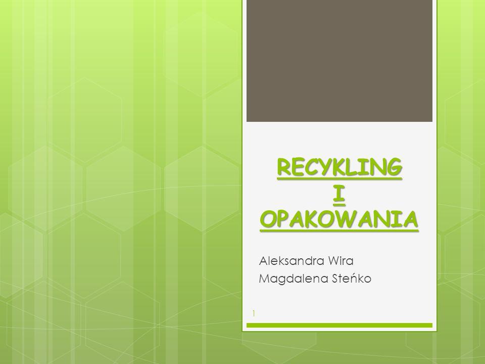RECYKLING I OPAKOWANIA Aleksandra Wira Magdalena Steńko 1