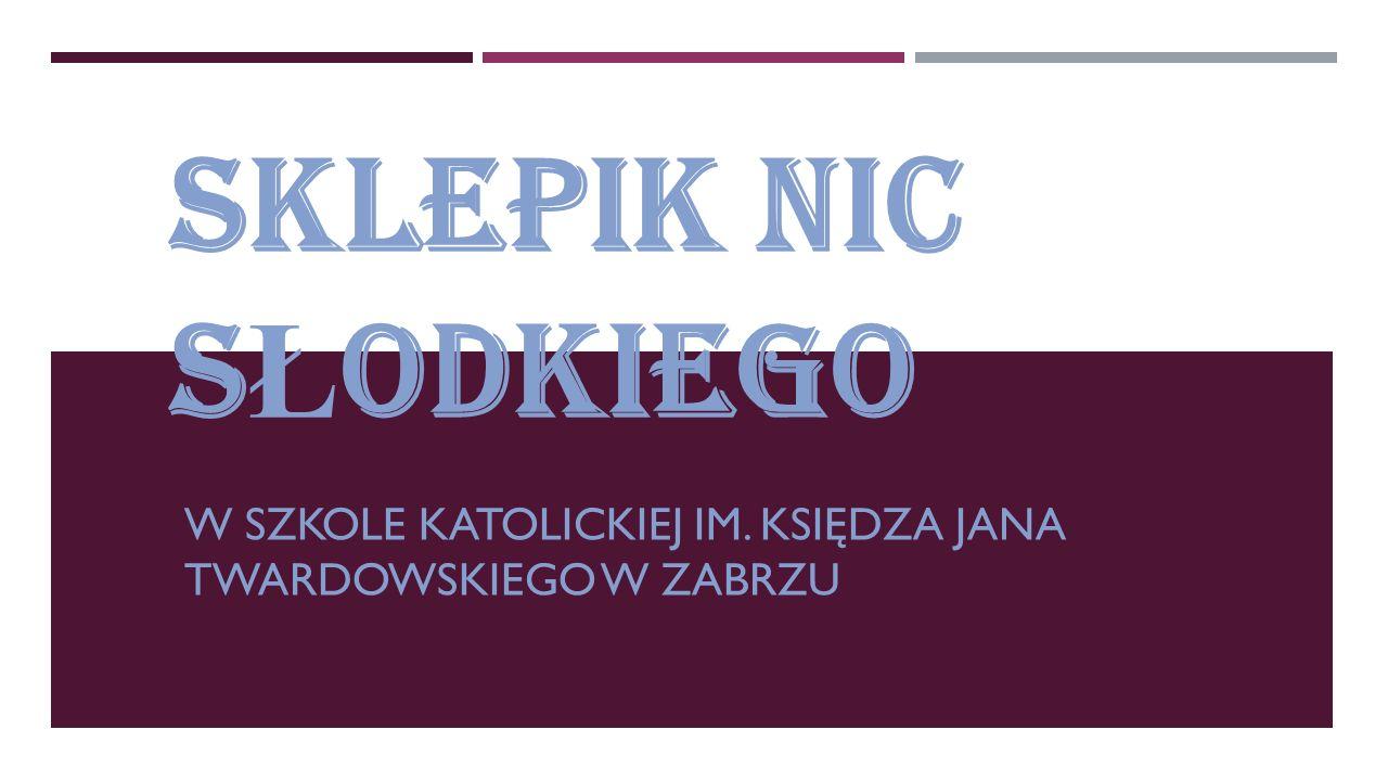 SKLEPIK NIC S Ł ODKIEGO W SZKOLE KATOLICKIEJ IM. KSIĘDZA JANA TWARDOWSKIEGO W ZABRZU
