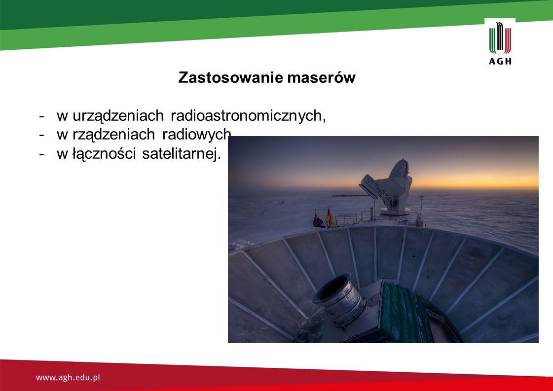 Zastosowanie maserów -w urządzeniach radioastronomicznych, -w rządzeniach radiowych -w łączności satelitarnej.