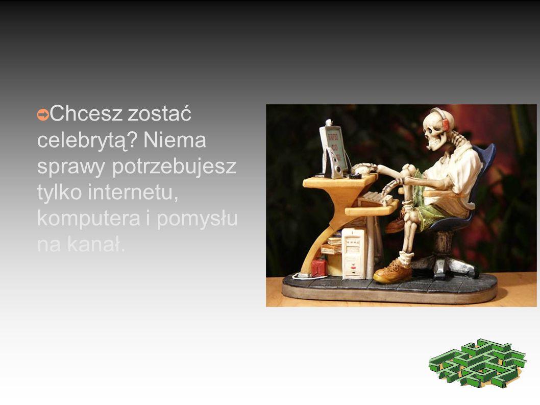 ➲ Chcesz zostać celebrytą Niema sprawy potrzebujesz tylko internetu, komputera i pomysłu na kanał.