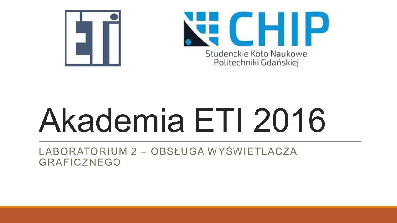 Akademia ETI 2016 LABORATORIUM 2 – OBSŁUGA WYŚWIETLACZA GRAFICZNEGO