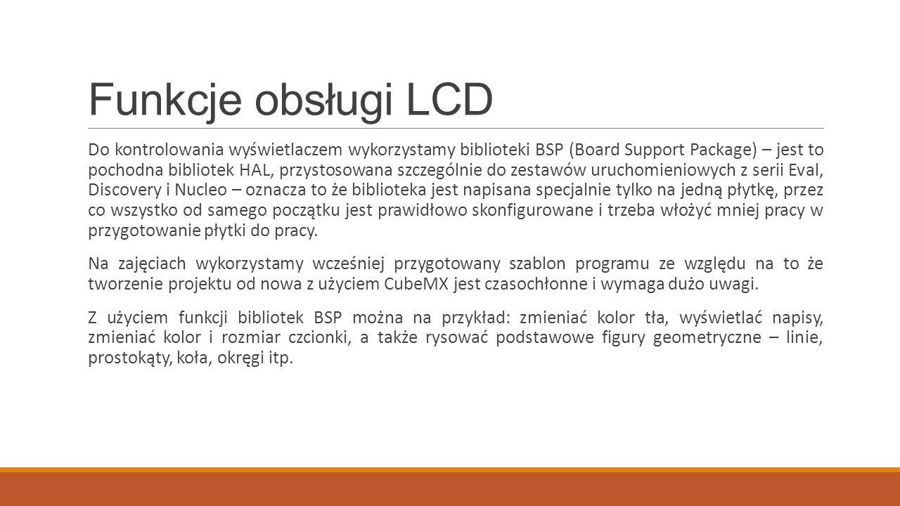 Funkcje obsługi LCD Do kontrolowania wyświetlaczem wykorzystamy biblioteki BSP (Board Support Package) – jest to pochodna bibliotek HAL, przystosowana szczególnie do zestawów uruchomieniowych z serii Eval, Discovery i Nucleo – oznacza to że biblioteka jest napisana specjalnie tylko na jedną płytkę, przez co wszystko od samego początku jest prawidłowo skonfigurowane i trzeba włożyć mniej pracy w przygotowanie płytki do pracy.
