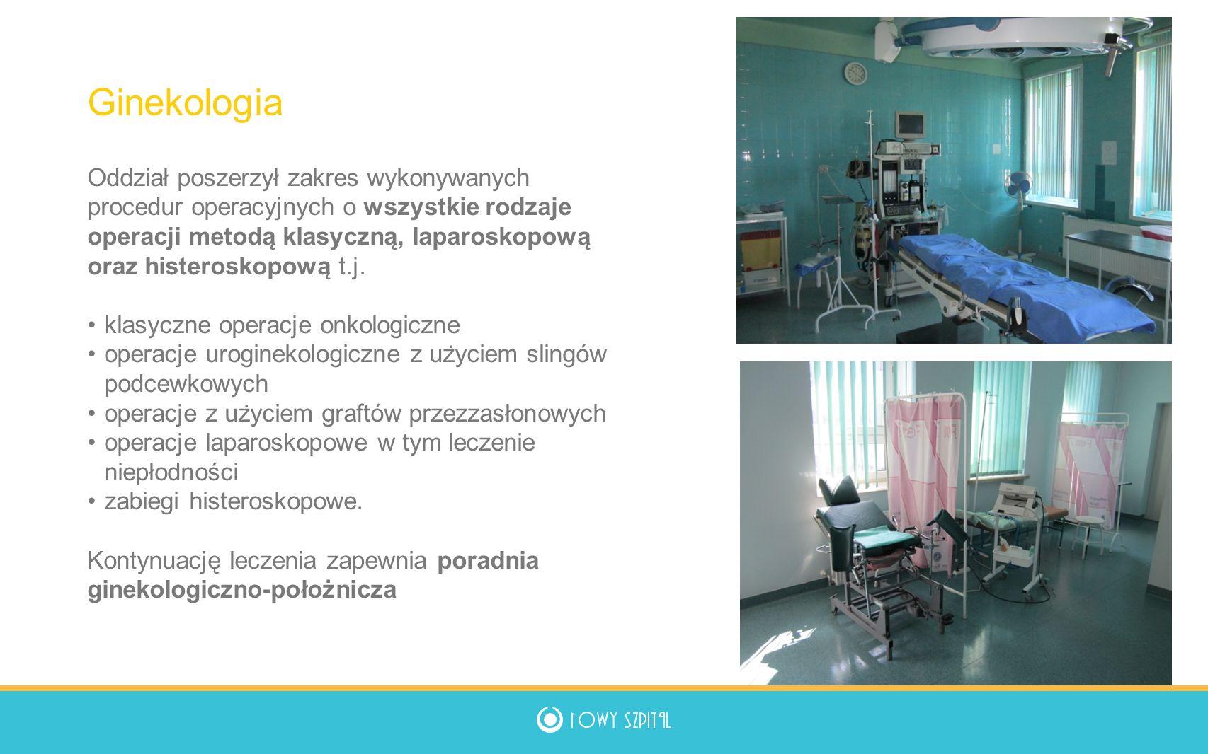 Oddział poszerzył zakres wykonywanych procedur operacyjnych o wszystkie rodzaje operacji metoda ̨ klasyczna ̨, laparoskopowa ̨ oraz histeroskopowa ̨ t.j.