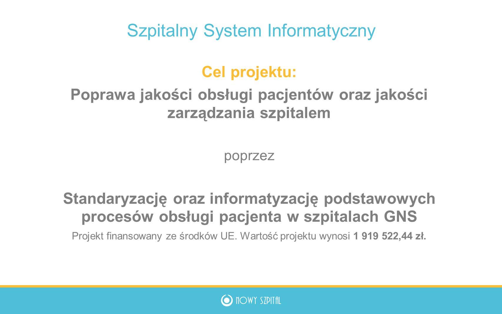 Szpitalny System Informatyczny Cel projektu: Poprawa jakości obsługi pacjentów oraz jakości zarządzania szpitalem poprzez Standaryzację oraz informatyzację podstawowych procesów obsługi pacjenta w szpitalach GNS Projekt finansowany ze środków UE.
