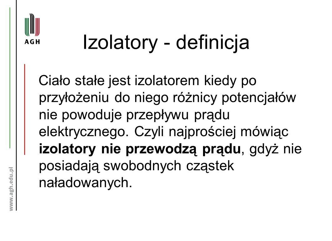 Izolatory - definicja Ciało stałe jest izolatorem kiedy po przyłożeniu do niego różnicy potencjałów nie powoduje przepływu prądu elektrycznego.