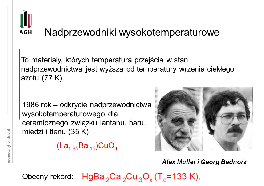 Nadprzewodniki wysokotemperaturowe To materiały, których temperatura przejścia w stan nadprzewodnictwa jest wyższa od temperatury wrzenia ciekłego azotu (77 K).