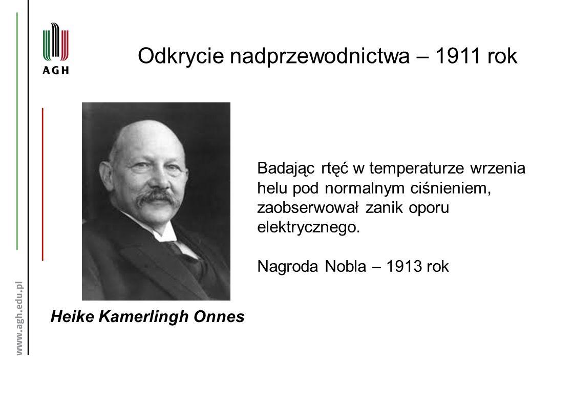 Odkrycie nadprzewodnictwa – 1911 rok Heike Kamerlingh Onnes Badając rtęć w temperaturze wrzenia helu pod normalnym ciśnieniem, zaobserwował zanik oporu elektrycznego.
