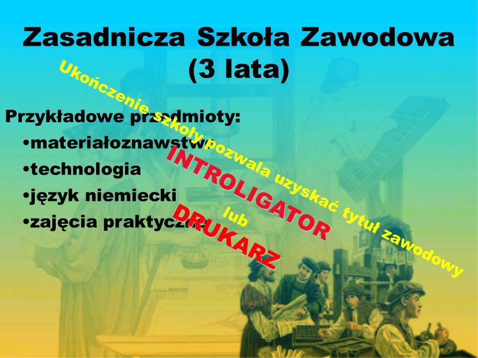 Zasadnicza Szkoła Zawodowa (3 lata) Przykładowe przedmioty: technologia materiałoznawstwo język niemiecki zajęcia praktyczne Ukończenie szkoły pozwala uzyskać tytuł zawodowyINTROLIGATOR lubDRUKARZ