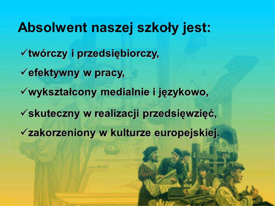 Absolwent naszej szkoły jest: twórczy i przedsiębiorczy, twórczy i przedsiębiorczy, efektywny w pracy, efektywny w pracy, wykształcony medialnie i językowo, wykształcony medialnie i językowo, skuteczny w realizacji przedsięwzięć, skuteczny w realizacji przedsięwzięć, zakorzeniony w kulturze europejskiej.