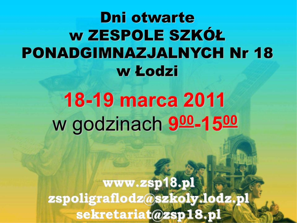 Dni otwarte w ZESPOLE SZKÓŁ PONADGIMNAZJALNYCH Nr 18 w Łodzi 18-19 marca 2011 w godzinach 9 00 -15 00 www.zsp 18.pl zspoligraflodz@szkoly.lodz.plsekretariat@zsp18.pl