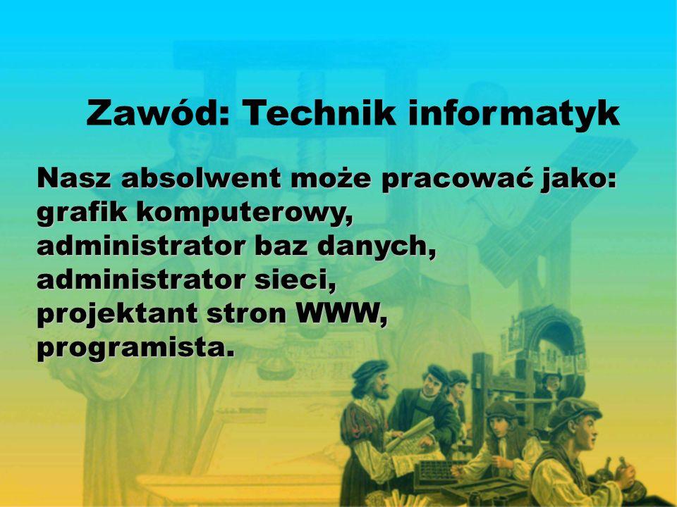 Zawód: Technik informatyk Nasz absolwent może pracować jako: grafik komputerowy, administrator baz danych, administrator sieci, projektant stron WWW, programista.