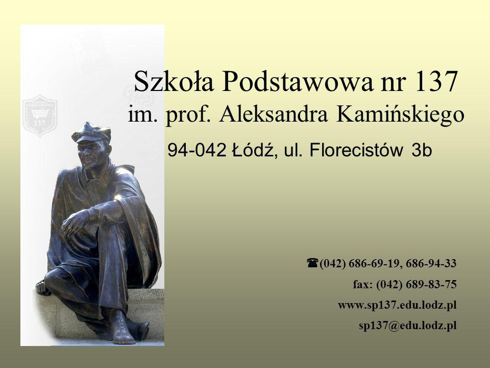 Szkoła Podstawowa nr 137 im. prof. Aleksandra Kamińskiego 94-042 Łódź, ul. Florecistów 3b  (042) 686-69-19, 686-94-33 fax: (042) 689-83-75 www.sp137.