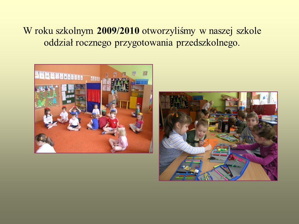 W roku szkolnym 2009/2010 otworzyliśmy w naszej szkole oddział rocznego przygotowania przedszkolnego.