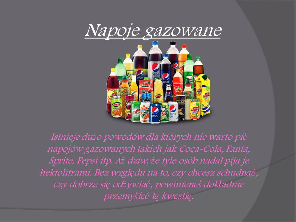 Napoje gazowane Istnieje du ż o powodów dla których nie warto pi ć napojów gazowanych takich jak Coca-Cola, Fanta, Sprite, Pepsi itp. A ż dziw, ż e ty