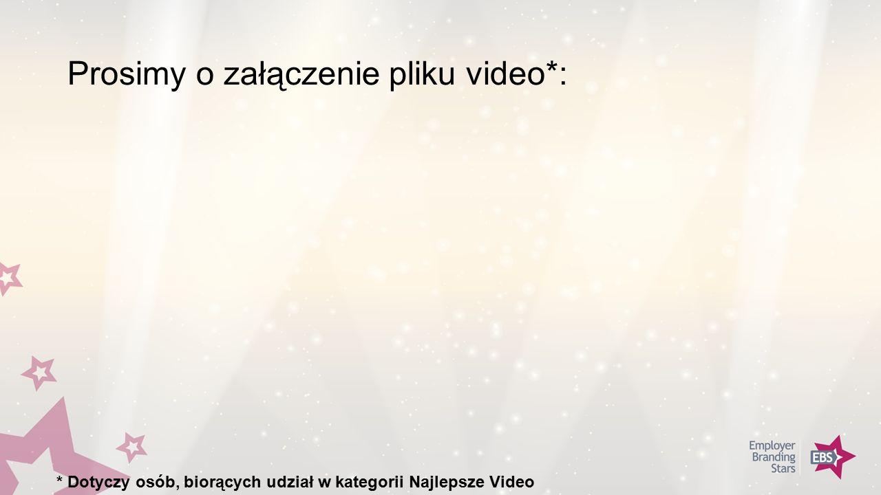Prosimy o załączenie pliku video*: * Dotyczy osób, biorących udział w kategorii Najlepsze Video