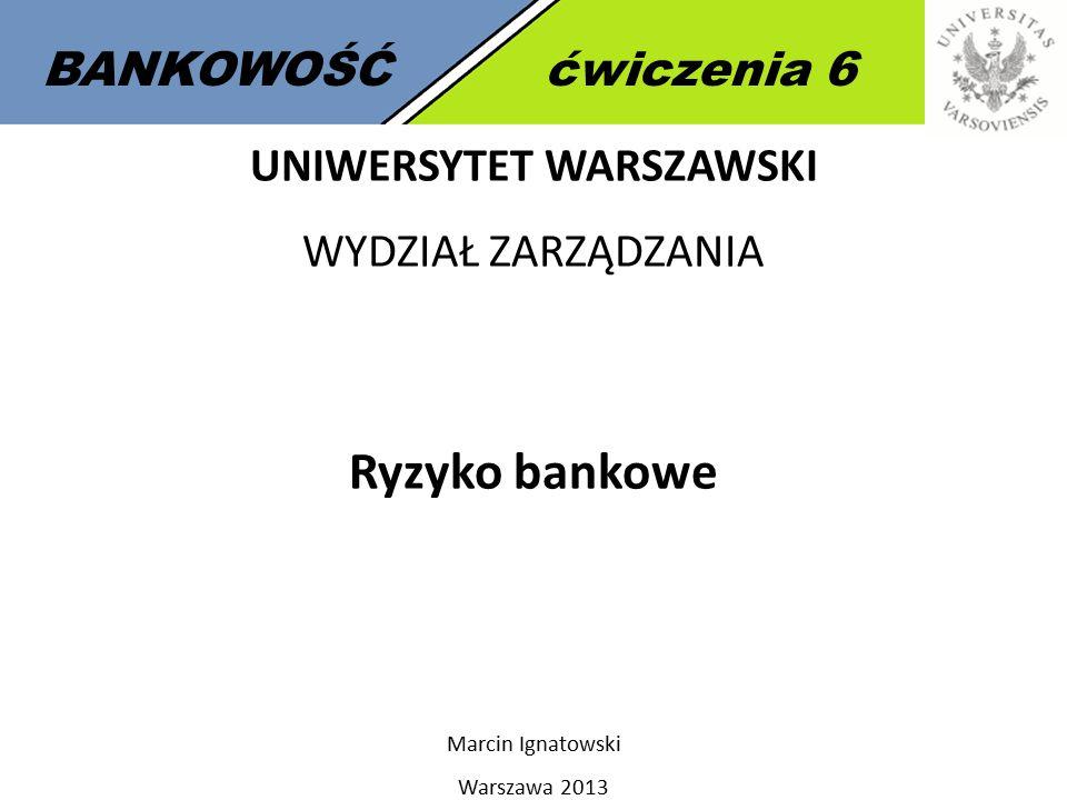 BANKOWOŚĆćwiczenia 6 UNIWERSYTET WARSZAWSKI WYDZIAŁ ZARZĄDZANIA Ryzyko bankowe Marcin Ignatowski Warszawa 2013
